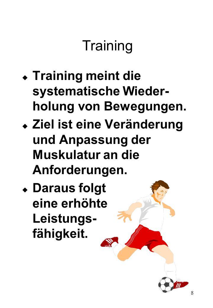 8 Training u Training meint die systematische Wieder- holung von Bewegungen. u Ziel ist eine Veränderung und Anpassung der Muskulatur an die Anforderu