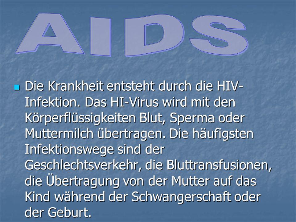 Die Krankheit entsteht durch die HIV- Infektion. Das HI-Virus wird mit den Körperflüssigkeiten Blut, Sperma oder Muttermilch übertragen. Die häufigste