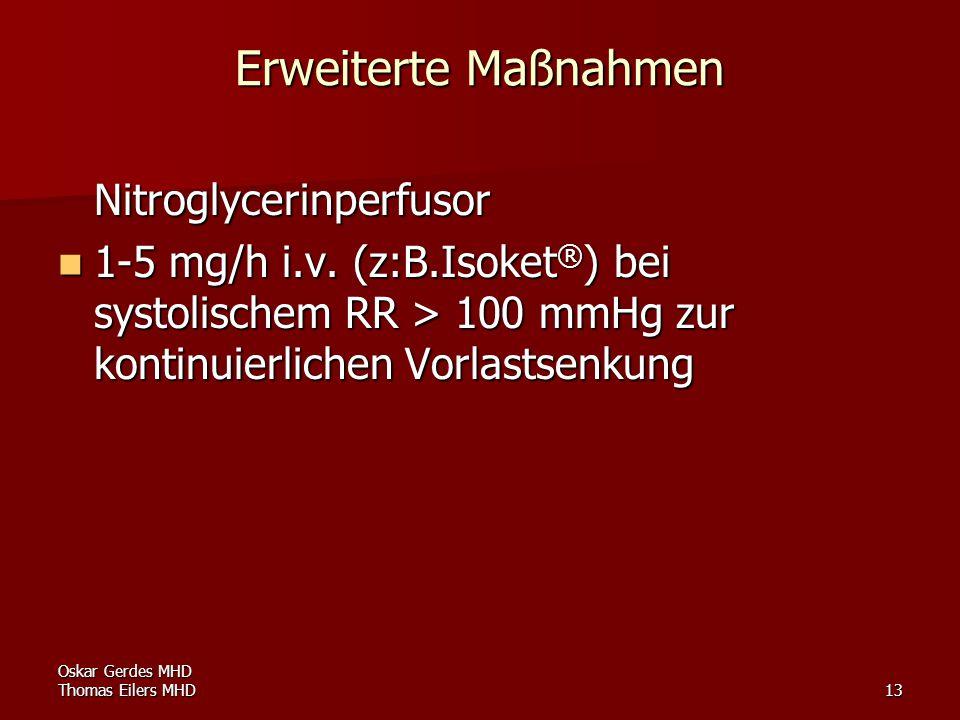 Oskar Gerdes MHD Thomas Eilers MHD13 Erweiterte Maßnahmen Nitroglycerinperfusor 1-5 mg/h i.v. (z:B.Isoket ® ) bei systolischem RR > 100 mmHg zur konti