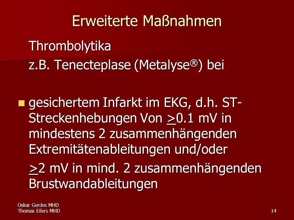 Oskar Gerdes MHD Thomas Eilers MHD14 Erweiterte Maßnahmen Thrombolytika z.B. Tenecteplase (Metalyse ® ) bei gesichertem Infarkt im EKG, d.h. ST- Strec