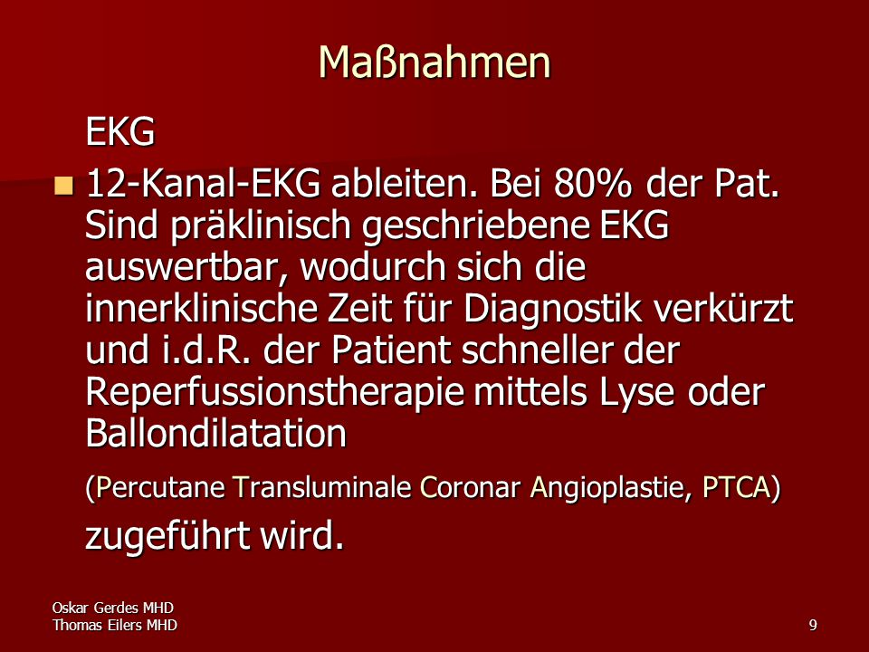 9 Maßnahmen EKG 12-Kanal-EKG ableiten. Bei 80% der Pat. Sind präklinisch geschriebene EKG auswertbar, wodurch sich die innerklinische Zeit für Diagnos