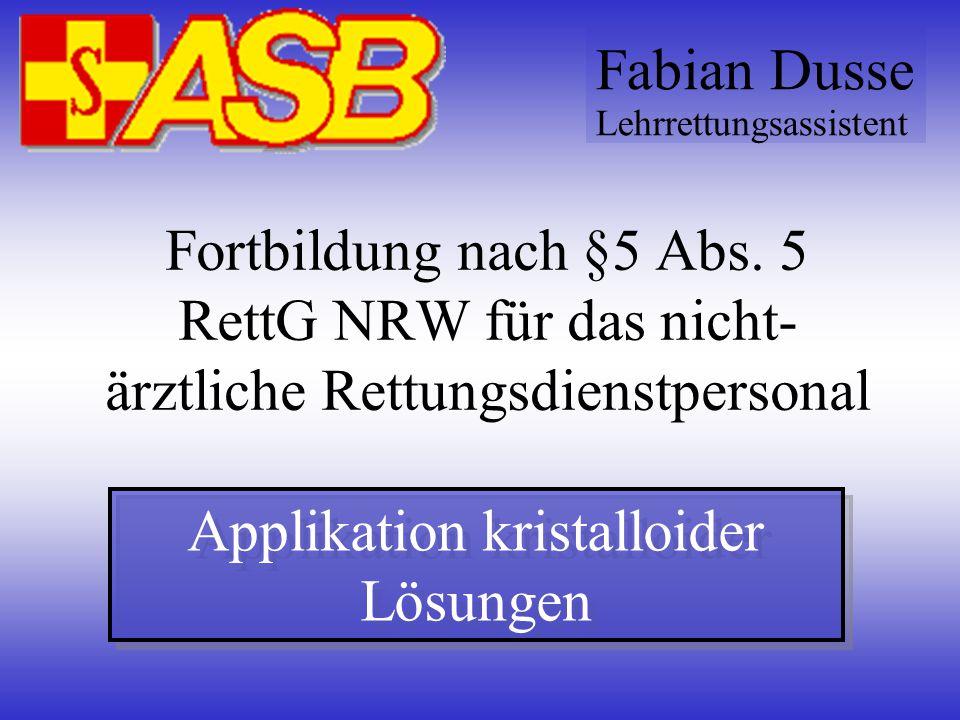 Fortbildung nach §5 Abs. 5 RettG NRW für das nicht- ärztliche Rettungsdienstpersonal Applikation kristalloider Lösungen Fabian Dusse Lehrrettungsassis