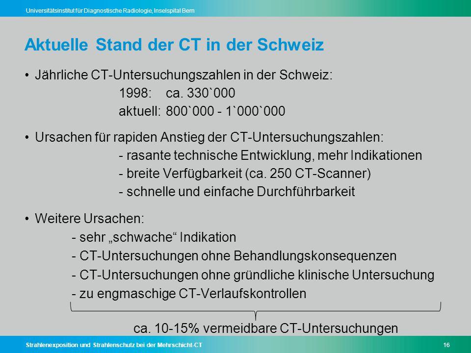 Strahlenexposition und Strahlenschutz bei der Mehrschicht-CT16 Universitätsinstitut für Diagnostische Radiologie, Inselspital Bern Aktuelle Stand der