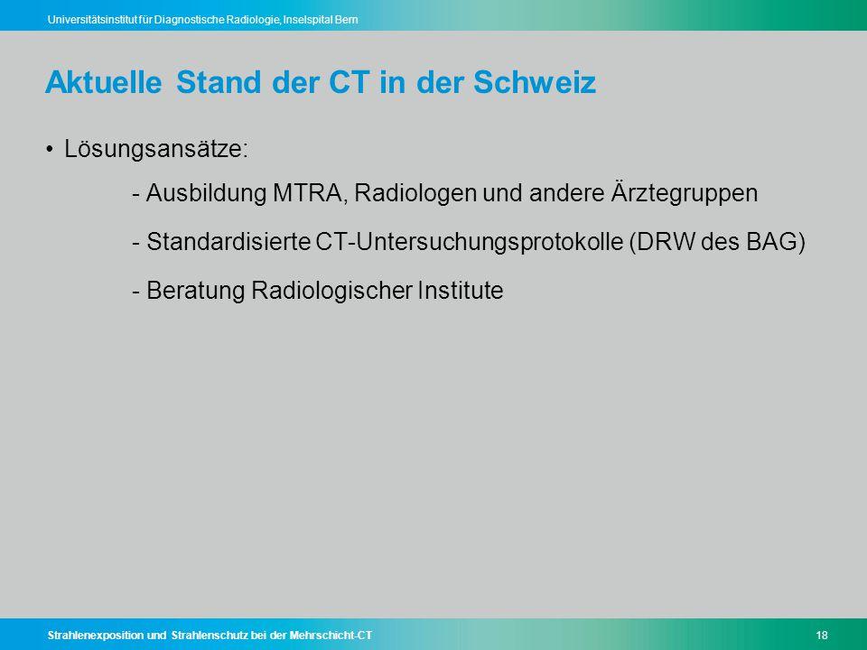Strahlenexposition und Strahlenschutz bei der Mehrschicht-CT18 Universitätsinstitut für Diagnostische Radiologie, Inselspital Bern Aktuelle Stand der