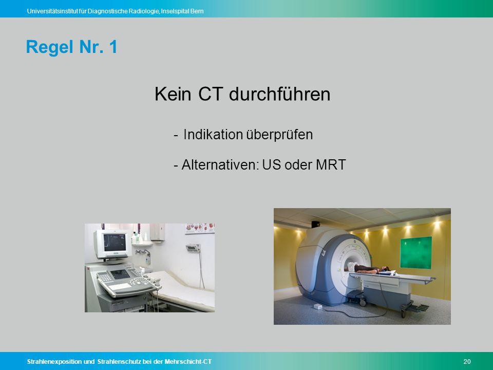 Strahlenexposition und Strahlenschutz bei der Mehrschicht-CT20 Universitätsinstitut für Diagnostische Radiologie, Inselspital Bern Regel Nr. 1 Kein CT