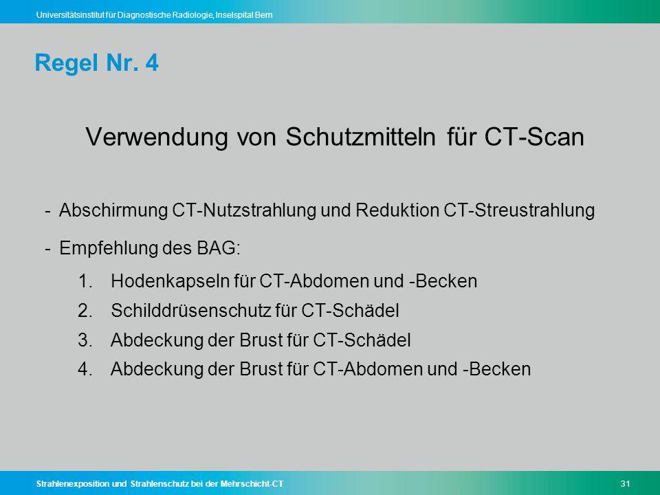 Strahlenexposition und Strahlenschutz bei der Mehrschicht-CT31 Universitätsinstitut für Diagnostische Radiologie, Inselspital Bern Regel Nr. 4 Verwend