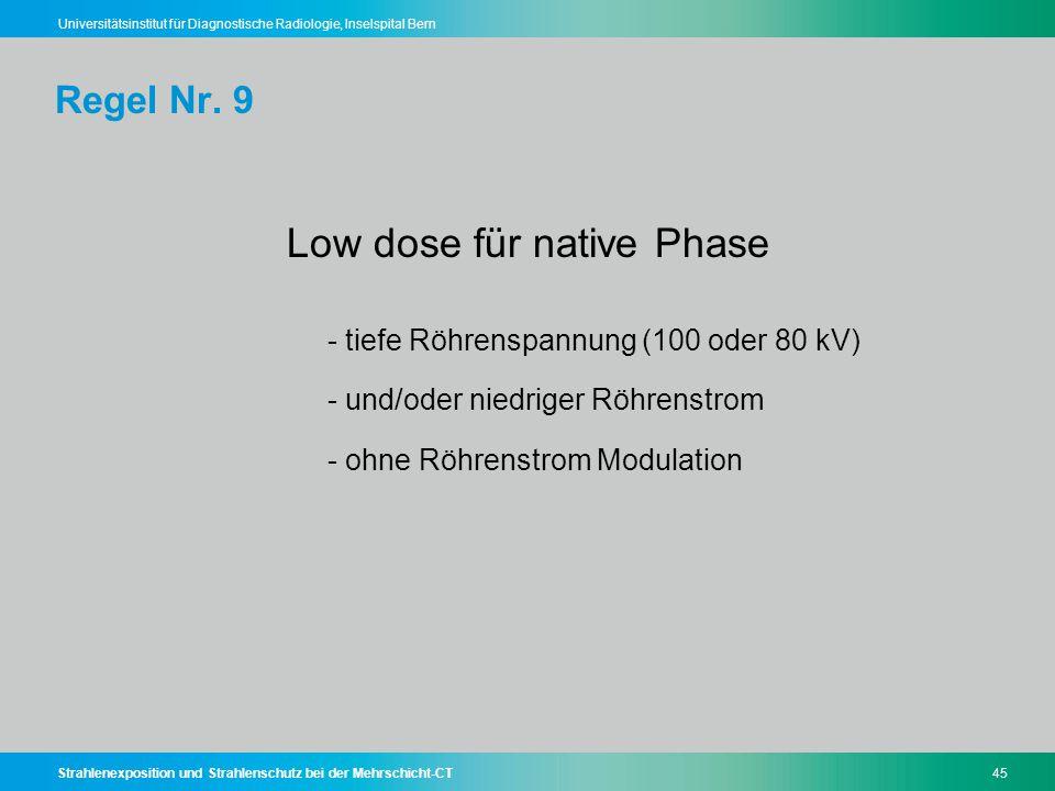 Strahlenexposition und Strahlenschutz bei der Mehrschicht-CT45 Universitätsinstitut für Diagnostische Radiologie, Inselspital Bern Regel Nr. 9 Low dos