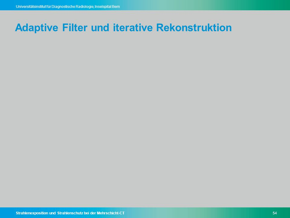 Strahlenexposition und Strahlenschutz bei der Mehrschicht-CT54 Universitätsinstitut für Diagnostische Radiologie, Inselspital Bern Adaptive Filter und