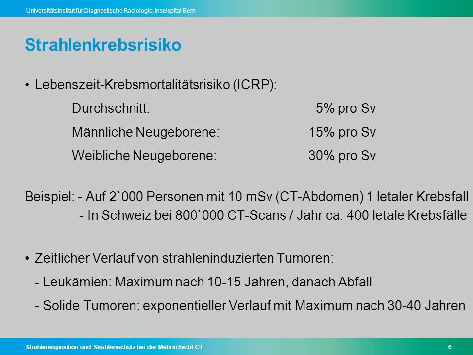 Strahlenexposition und Strahlenschutz bei der Mehrschicht-CT57 Universitätsinstitut für Diagnostische Radiologie, Inselspital Bern Strahlenwirkung Deterministische SchädenStochastische Schäden - Akutschäden - Dosisschwellenwert (> 100 mSv) - Schweregrad dosisabhängig - Keine Zufallsabhängigkeit - Beispiele: Linsentrübung, Hauterythem - Spätschäden - Kleinste Dosen reichen aus - Schweregrad nicht dosisabhängig - Eintrittswahrscheinlichkeit dosisabhängig - Auftreten des Schadens zufällig - Beispiele: Strahleninduzierte Tumoren, Erbkrankheiten CT-Strahlenschutz