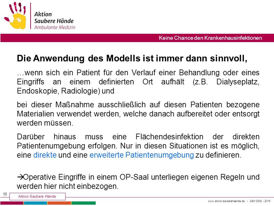 www.aktion-sauberehaende.de | ASH 2008 - 2016 Aktion Saubere Hände Keine Chance den Krankenhausinfektionen Die Anwendung des Modells ist immer dann si