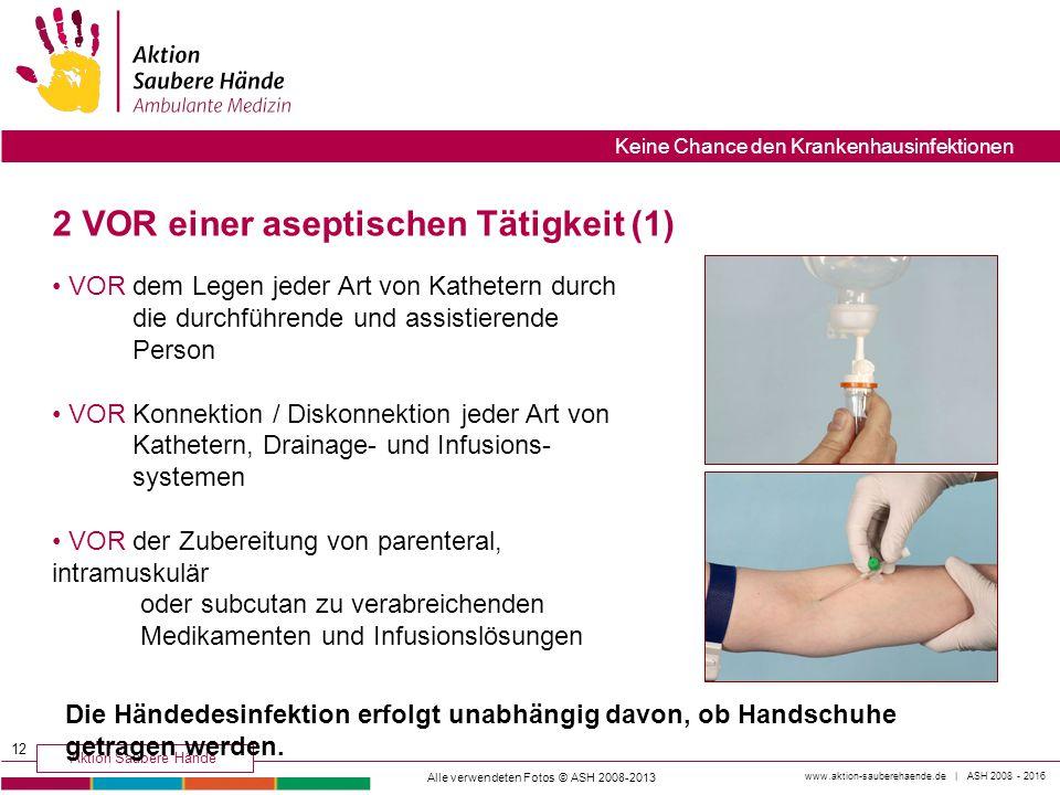 www.aktion-sauberehaende.de | ASH 2008 - 2016 Aktion Saubere Hände Keine Chance den Krankenhausinfektionen 2 VOR einer aseptischen Tätigkeit (1) VOR d