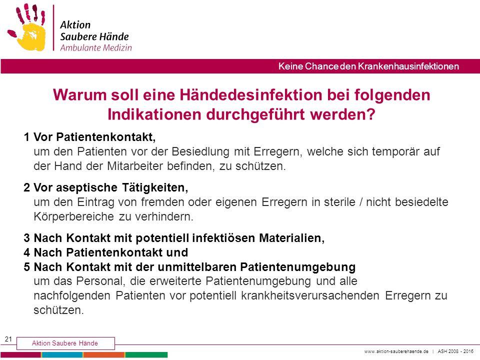 www.aktion-sauberehaende.de | ASH 2008 - 2016 Aktion Saubere Hände Keine Chance den Krankenhausinfektionen 1 Vor Patientenkontakt, um den Patienten vo