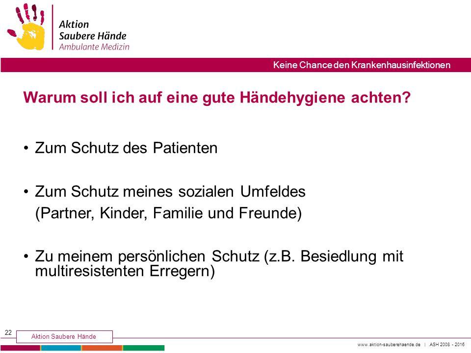 www.aktion-sauberehaende.de | ASH 2008 - 2016 Aktion Saubere Hände Keine Chance den Krankenhausinfektionen Warum soll ich auf eine gute Händehygiene a