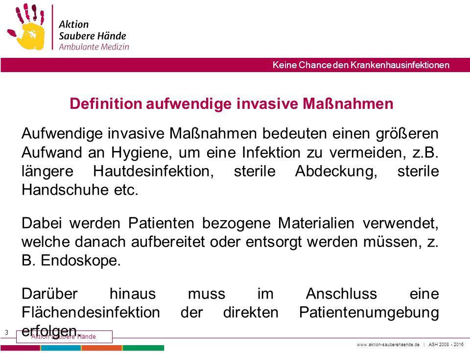 www.aktion-sauberehaende.de | ASH 2008 - 2016 Aktion Saubere Hände Keine Chance den Krankenhausinfektionen Aufwendige invasive Maßnahmen bedeuten eine