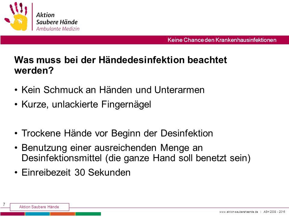 www.aktion-sauberehaende.de | ASH 2008 - 2016 Aktion Saubere Hände Keine Chance den Krankenhausinfektionen Was muss bei der Händedesinfektion beachtet