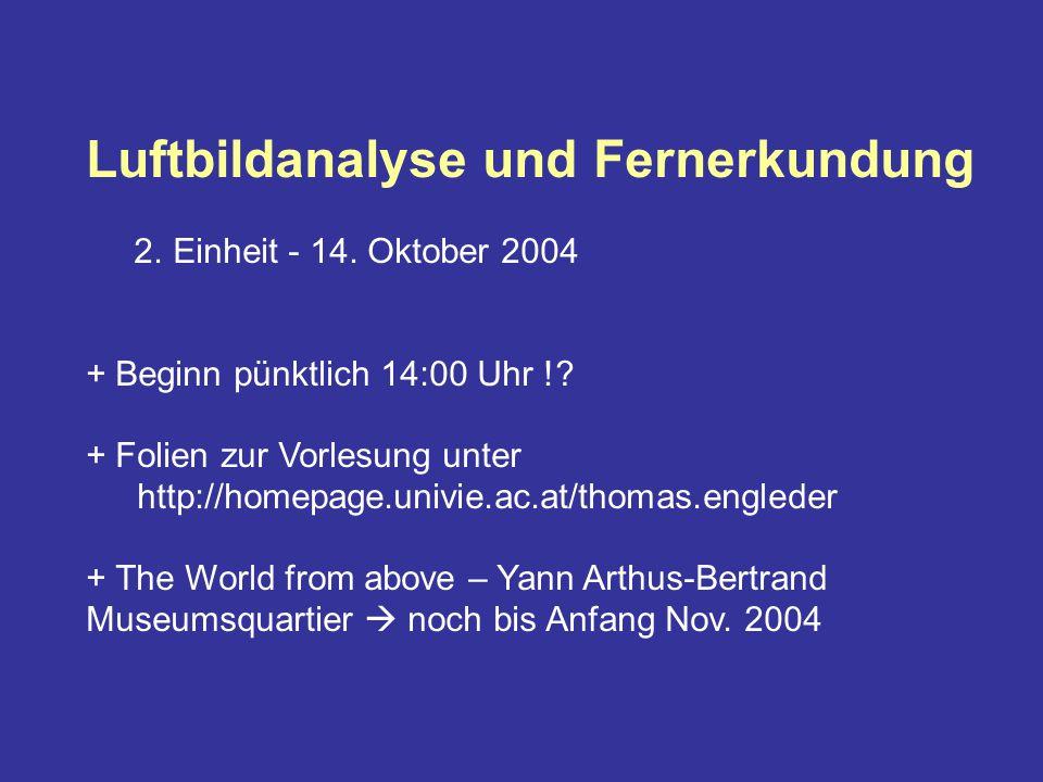 Luftbildanalyse und Fernerkundung 2. Einheit - 14. Oktober 2004 + Beginn pünktlich 14:00 Uhr !? + Folien zur Vorlesung unter http://homepage.univie.ac