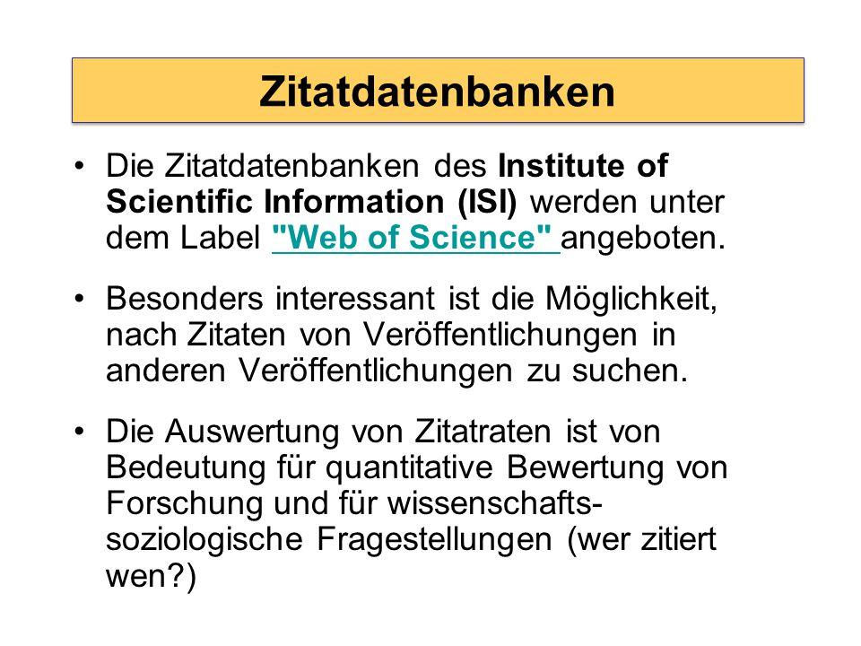 Zitatdatenbanken Die Zitatdatenbanken des Institute of Scientific Information (ISI) werden unter dem Label Web of Science angeboten. Web of Science Besonders interessant ist die Möglichkeit, nach Zitaten von Veröffentlichungen in anderen Veröffentlichungen zu suchen.
