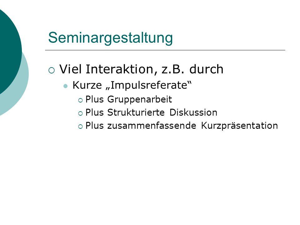 """Seminargestaltung  Viel Interaktion, z.B. durch Kurze """"Impulsreferate""""  Plus Gruppenarbeit  Plus Strukturierte Diskussion  Plus zusammenfassende K"""