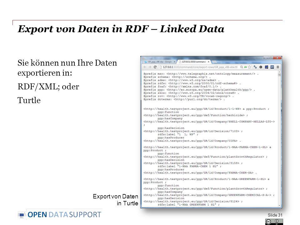 Export von Daten in RDF – Linked Data Sie können nun Ihre Daten exportieren in: RDF/XML; oder Turtle Slide 31 Export von Daten in Turtle