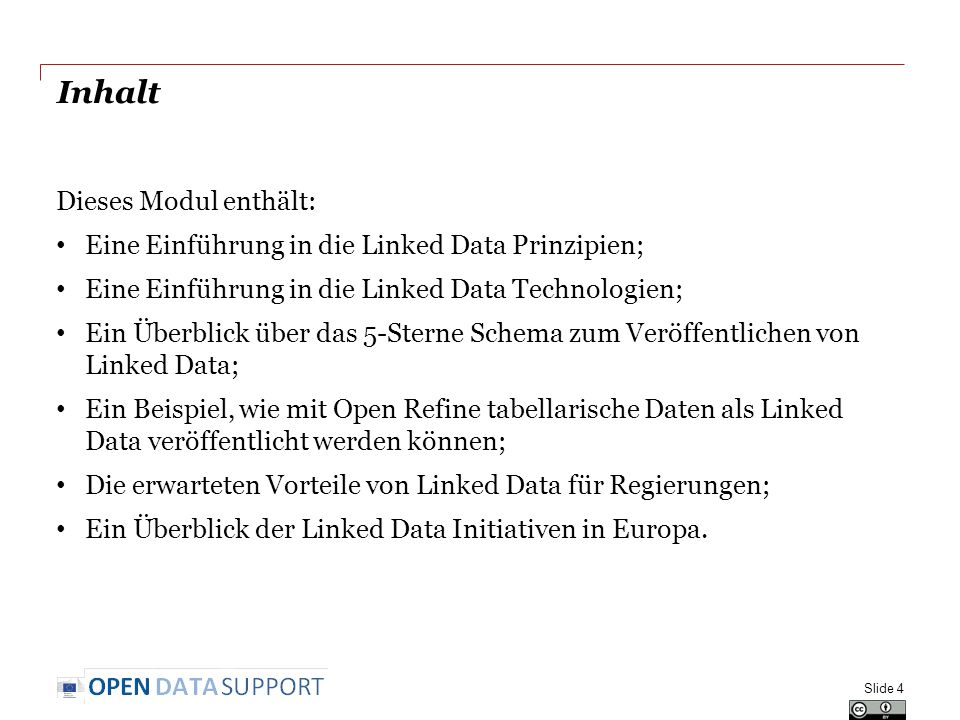 Inhalt Dieses Modul enthält: Eine Einführung in die Linked Data Prinzipien; Eine Einführung in die Linked Data Technologien; Ein Überblick über das 5-Sterne Schema zum Veröffentlichen von Linked Data; Ein Beispiel, wie mit Open Refine tabellarische Daten als Linked Data veröffentlicht werden können; Die erwarteten Vorteile von Linked Data für Regierungen; Ein Überblick der Linked Data Initiativen in Europa.