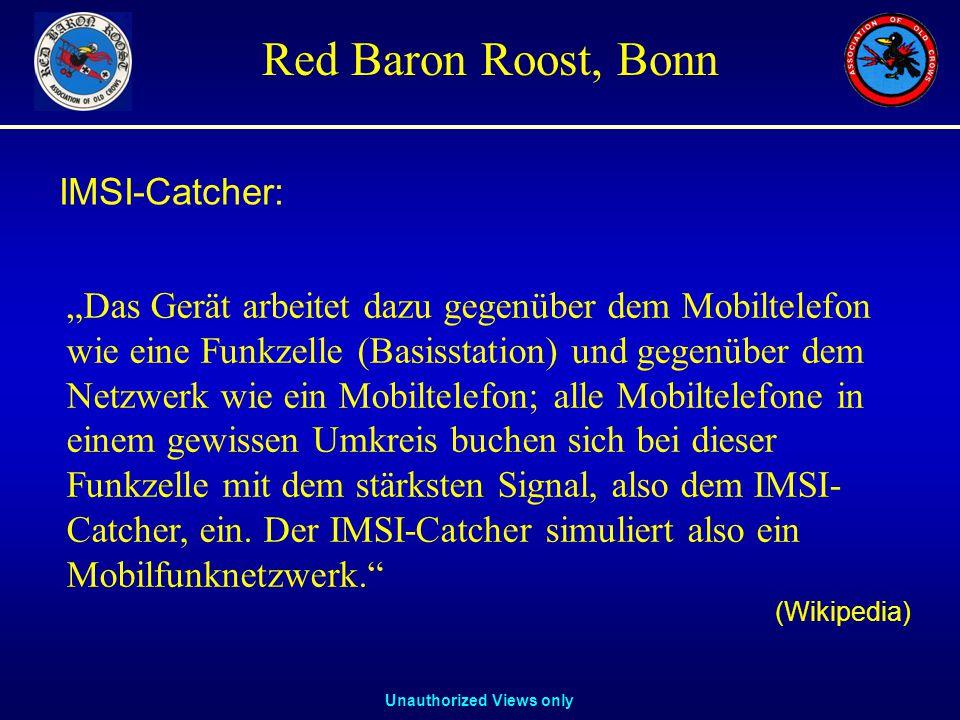 """Unauthorized Views only Red Baron Roost, Bonn IMSI-Catcher: """"Das Gerät arbeitet dazu gegenüber dem Mobiltelefon wie eine Funkzelle (Basisstation) und gegenüber dem Netzwerk wie ein Mobiltelefon; alle Mobiltelefone in einem gewissen Umkreis buchen sich bei dieser Funkzelle mit dem stärksten Signal, also dem IMSI- Catcher, ein."""