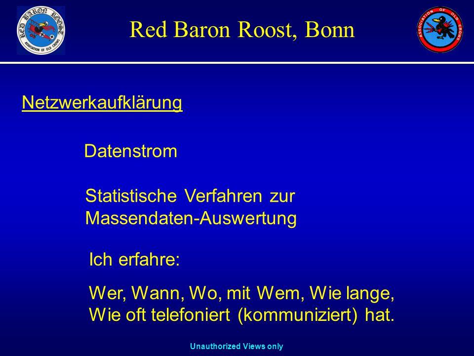 Unauthorized Views only Red Baron Roost, Bonn Datenstrom Statistische Verfahren zur Massendaten-Auswertung Netzwerkaufklärung Ich erfahre: Wer, Wann, Wo, mit Wem, Wie lange, Wie oft telefoniert (kommuniziert) hat.