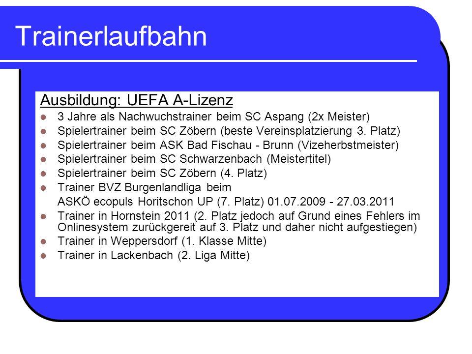 Trainerlaufbahn Ausbildung: UEFA A-Lizenz 3 Jahre als Nachwuchstrainer beim SC Aspang (2x Meister) Spielertrainer beim SC Zöbern (beste Vereinsplatzie