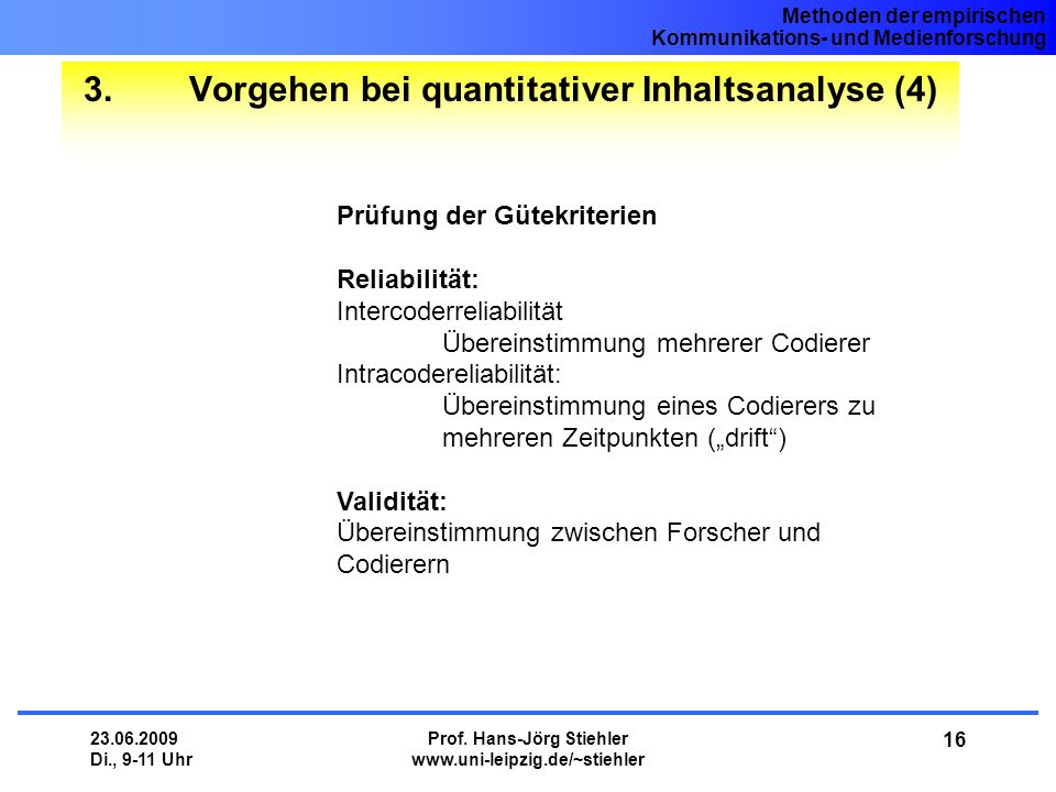 Methoden der empirischen Kommunikations- und Medienforschung 23.06.2009 Di., 9-11 Uhr Prof. Hans-Jörg Stiehler www.uni-leipzig.de/~stiehler 16 3.Vorge