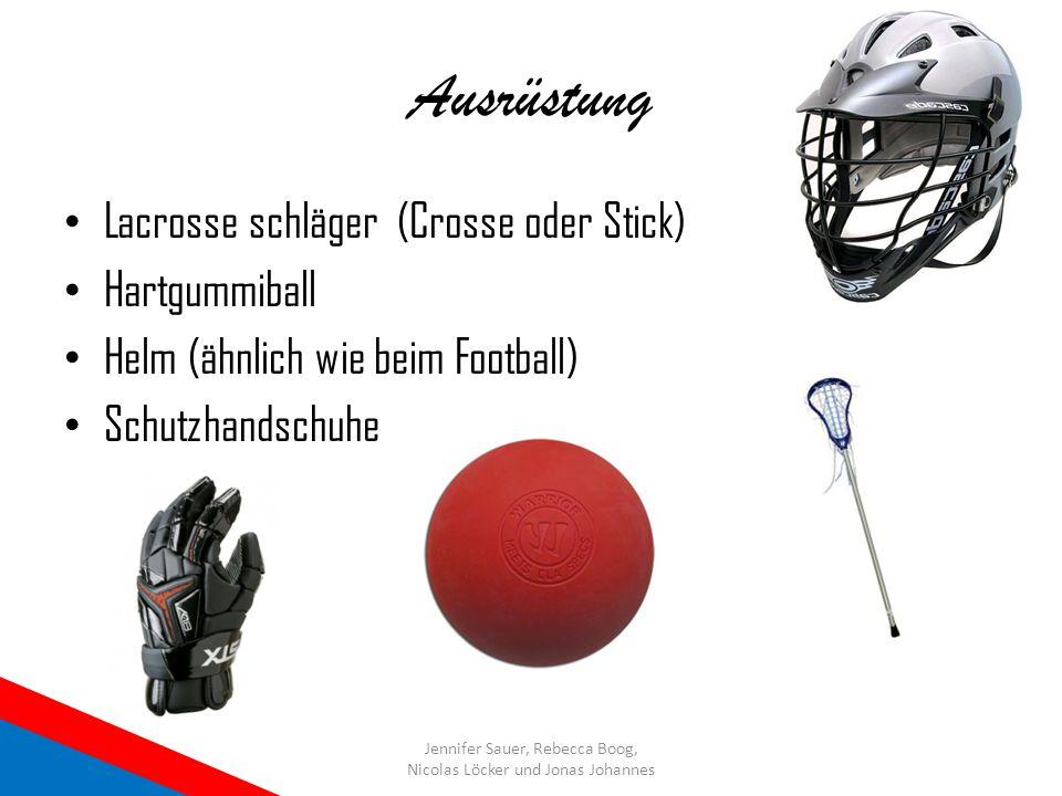 Ausrüstung Lacrosse schläger (Crosse oder Stick) Hartgummiball Helm (ähnlich wie beim Football) Schutzhandschuhe Jennifer Sauer, Rebecca Boog, Nicolas