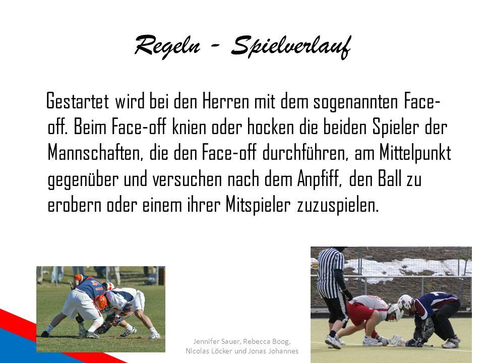 Regeln - Spielverlauf Gestartet wird bei den Herren mit dem sogenannten Face- off. Beim Face-off knien oder hocken die beiden Spieler der Mannschaften