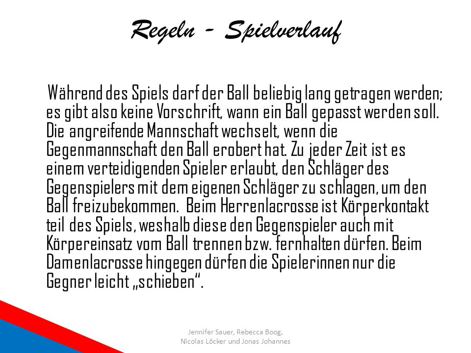Regeln - Spielverlauf Während des Spiels darf der Ball beliebig lang getragen werden; es gibt also keine Vorschrift, wann ein Ball gepasst werden soll
