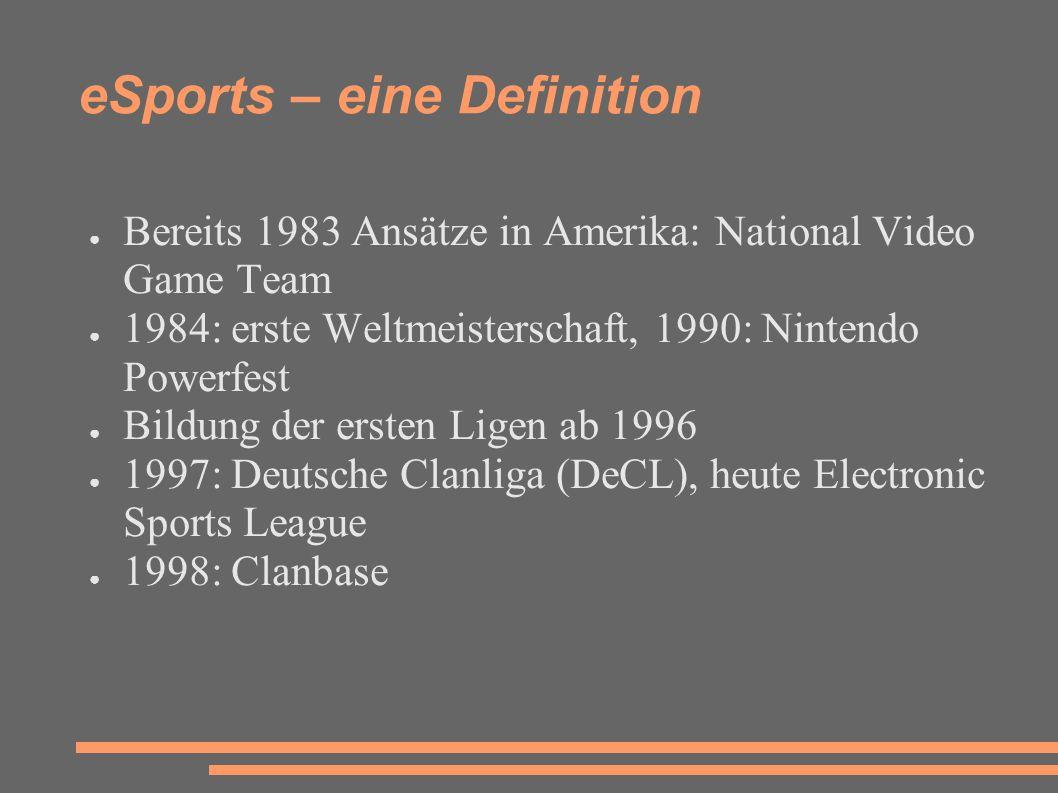 eSports – eine Definition ● Bereits 1983 Ansätze in Amerika: National Video Game Team ● 1984: erste Weltmeisterschaft, 1990: Nintendo Powerfest ● Bildung der ersten Ligen ab 1996 ● 1997: Deutsche Clanliga (DeCL), heute Electronic Sports League ● 1998: Clanbase