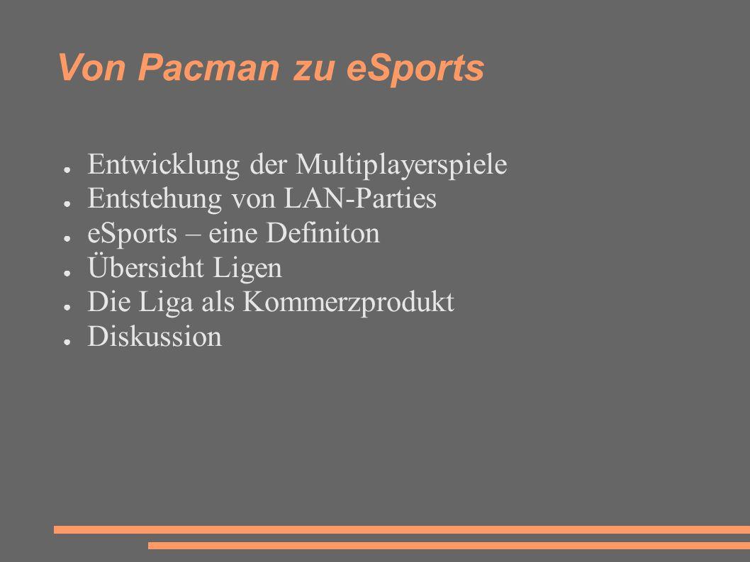 Von Pacman zu eSports ● Entwicklung der Multiplayerspiele ● Entstehung von LAN-Parties ● eSports – eine Definiton ● Übersicht Ligen ● Die Liga als Kommerzprodukt ● Diskussion