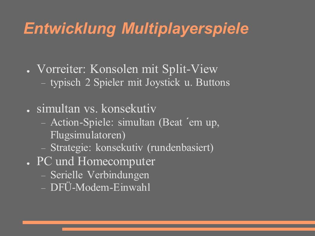 Entwicklung Multiplayerspiele ● LAN / Ethernet: auch für Spiele interessant  IPX-Protokollbasiert (1993: Doom, Duke Nukem, Command and Conquer)  Non-dedicated Server  Userzahl zunäcsht begrenzt (typisch max.