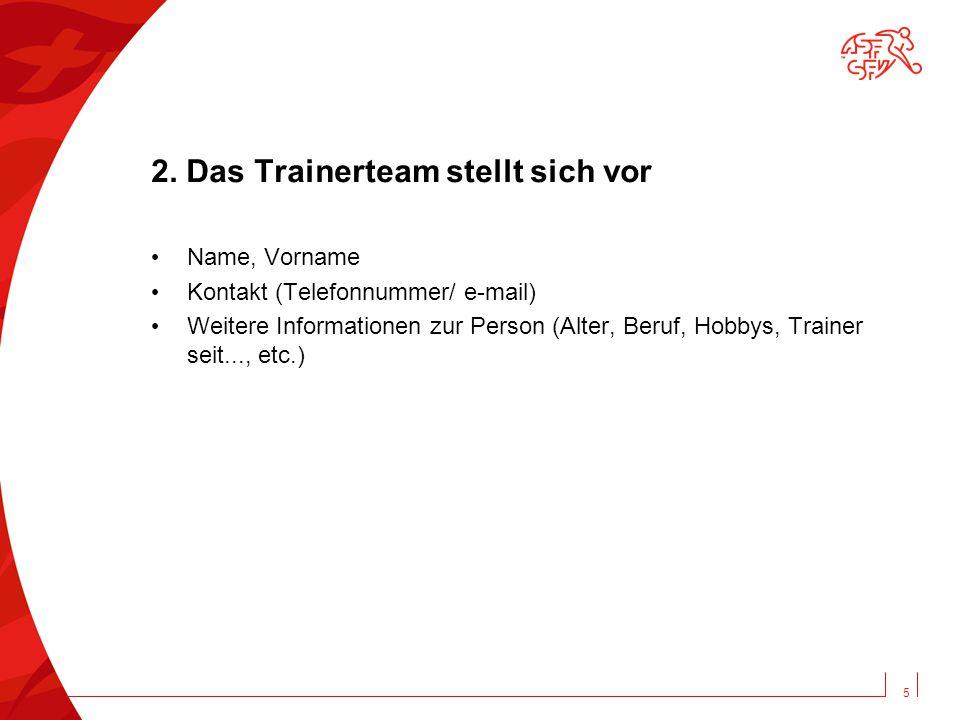 2. Das Trainerteam stellt sich vor Name, Vorname Kontakt (Telefonnummer/ e-mail) Weitere Informationen zur Person (Alter, Beruf, Hobbys, Trainer seit.