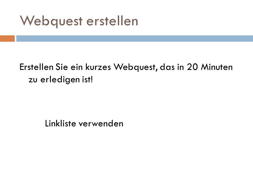 Webquest erstellen Erstellen Sie ein kurzes Webquest, das in 20 Minuten zu erledigen ist! Linkliste verwenden