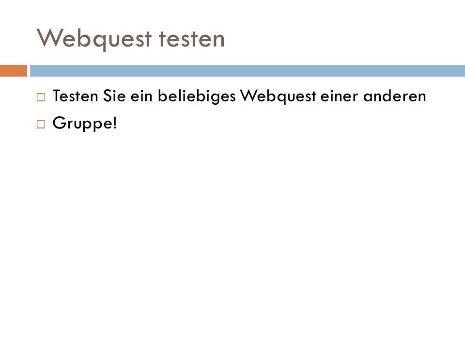 Webquest testen  Testen Sie ein beliebiges Webquest einer anderen  Gruppe!