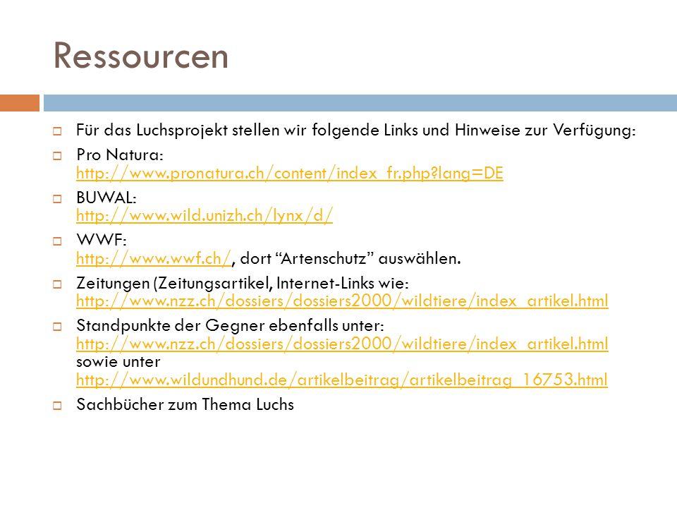 Ressourcen  Für das Luchsprojekt stellen wir folgende Links und Hinweise zur Verfügung:  Pro Natura: http://www.pronatura.ch/content/index_fr.php?la