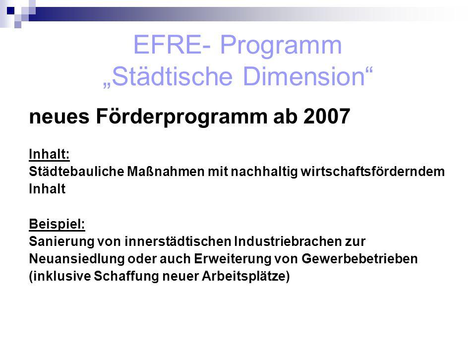 """EFRE- Programm """"Städtische Dimension neues Förderprogramm ab 2007 Inhalt: Städtebauliche Maßnahmen mit nachhaltig wirtschaftsförderndem Inhalt Beispiel: Sanierung von innerstädtischen Industriebrachen zur Neuansiedlung oder auch Erweiterung von Gewerbebetrieben (inklusive Schaffung neuer Arbeitsplätze)"""