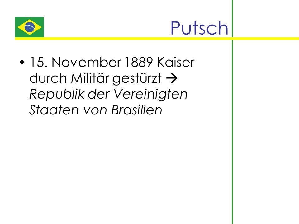 Putsch 15. November 1889 Kaiser durch Militär gestürzt  Republik der Vereinigten Staaten von Brasilien