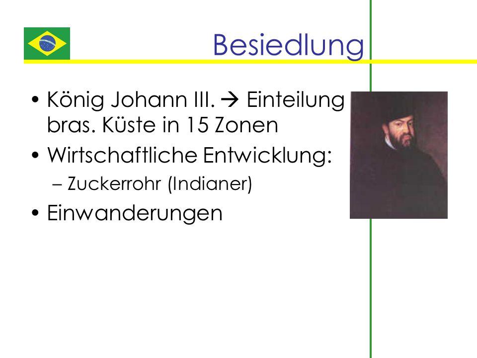 Besiedlung König Johann III.  Einteilung bras. Küste in 15 Zonen Wirtschaftliche Entwicklung: –Zuckerrohr (Indianer) Einwanderungen