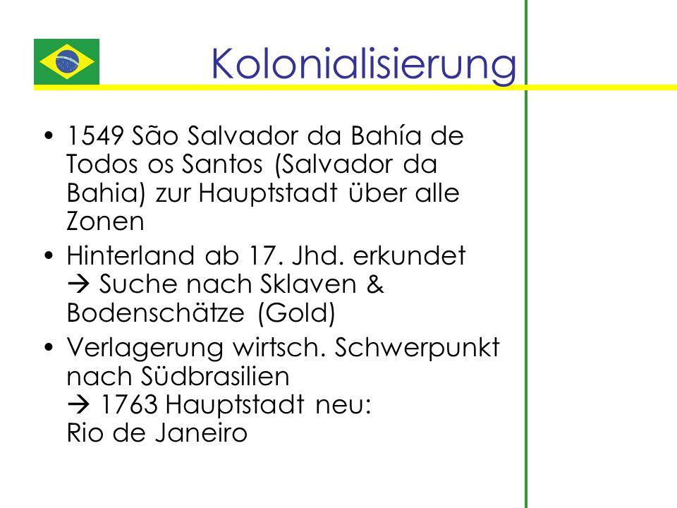 Kolonialisierung 1549 São Salvador da Bahía de Todos os Santos (Salvador da Bahia) zur Hauptstadt über alle Zonen Hinterland ab 17. Jhd. erkundet  Su