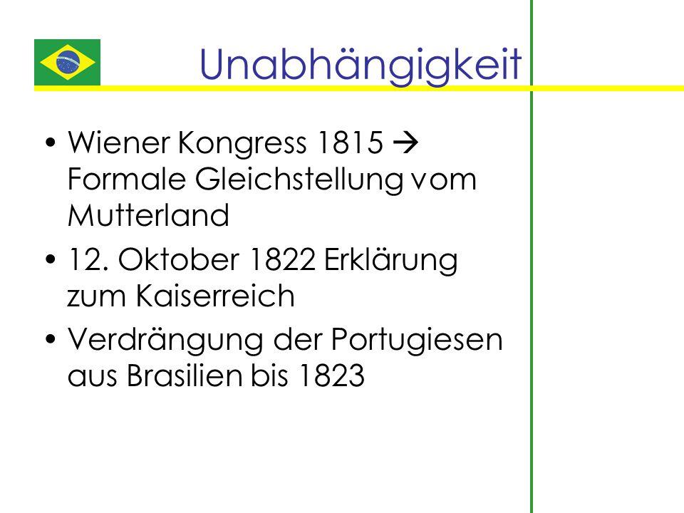Unabhängigkeit Wiener Kongress 1815  Formale Gleichstellung vom Mutterland 12. Oktober 1822 Erklärung zum Kaiserreich Verdrängung der Portugiesen aus