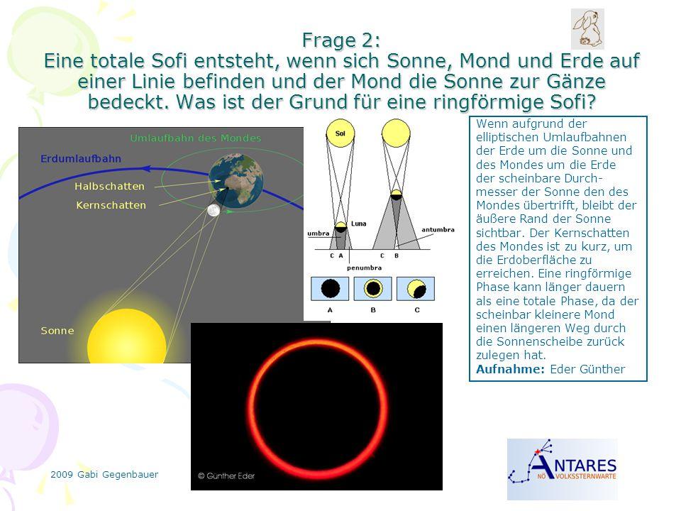 2009 Gabi Gegenbauer Frage 2: Eine totale Sofi entsteht, wenn sich Sonne, Mond und Erde auf einer Linie befinden und der Mond die Sonne zur Gänze bedeckt.