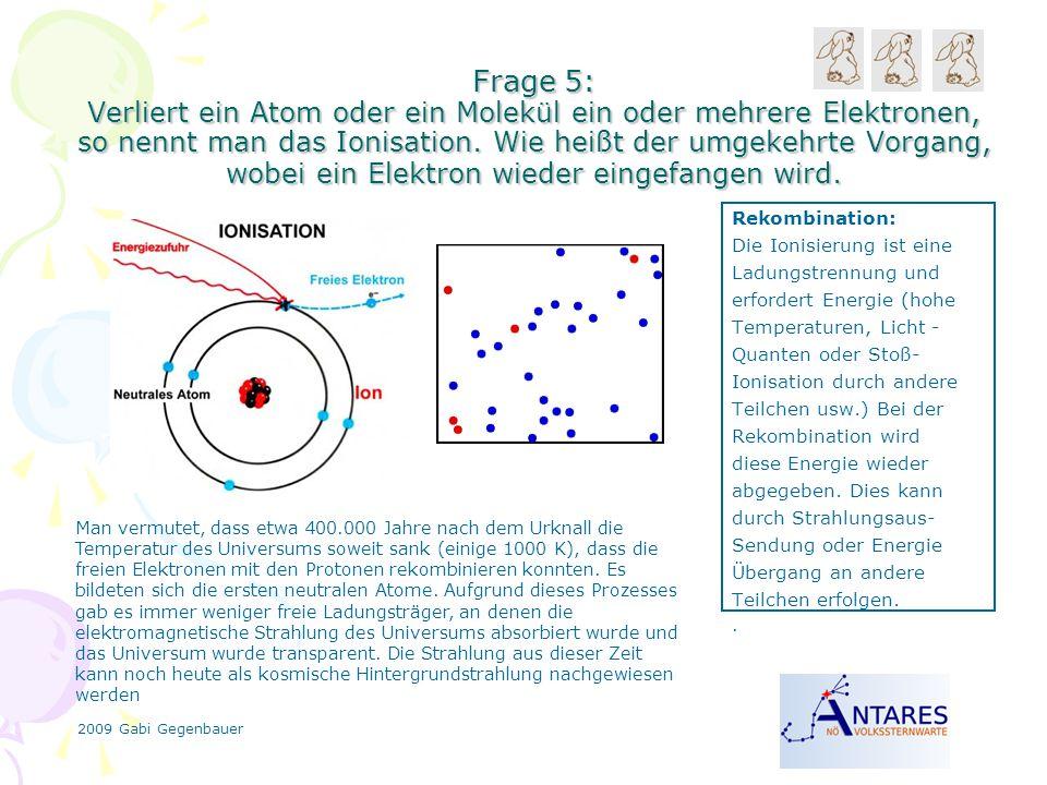 2009 Gabi Gegenbauer Frage 5: Verliert ein Atom oder ein Molekül ein oder mehrere Elektronen, so nennt man das Ionisation.
