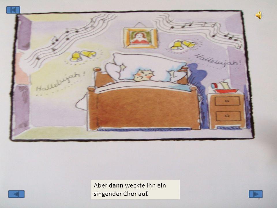 Aber dann weckte ihn ein singender Chor auf. 6