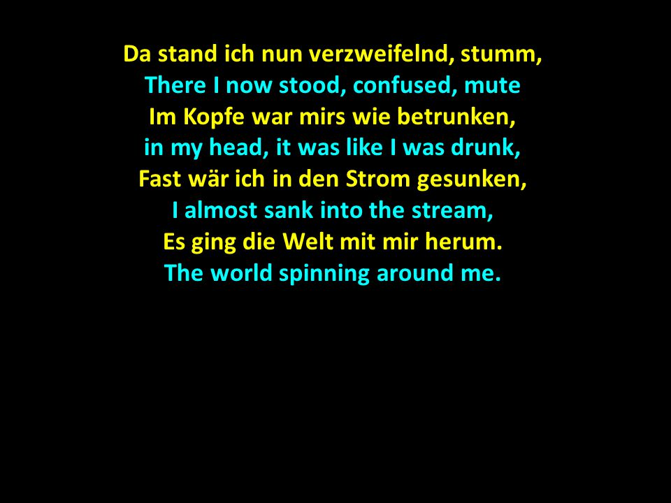 Da stand ich nun verzweifelnd, stumm, There I now stood, confused, mute Im Kopfe war mirs wie betrunken, in my head, it was like I was drunk, Fast wär