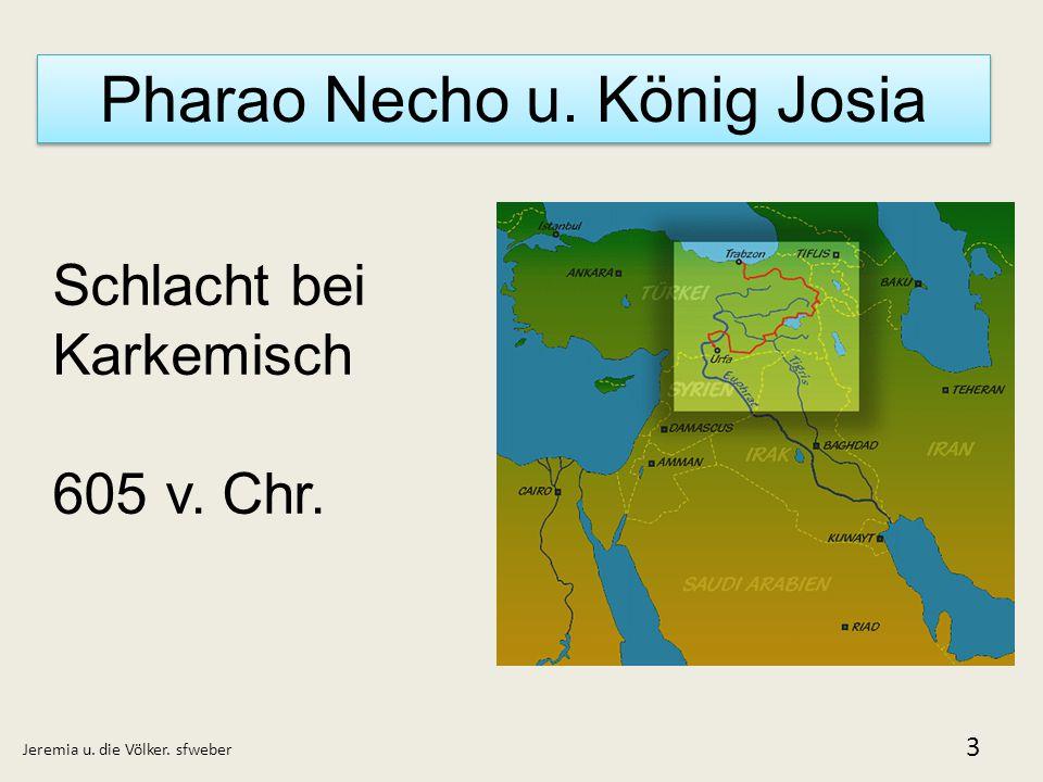 Pharao Necho u. König Josia Jeremia u. die Völker. sfweber 3 Schlacht bei Karkemisch 605 v. Chr.