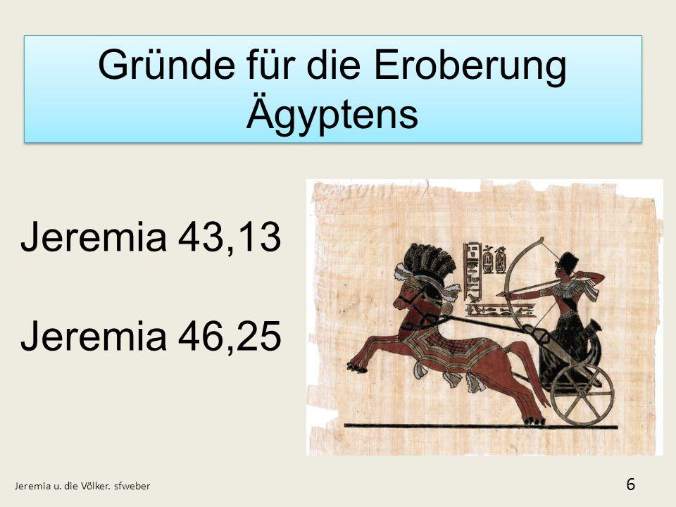 Gründe für die Eroberung Ägyptens Jeremia u. die Völker. sfweber 6 Jeremia 43,13 Jeremia 46,25