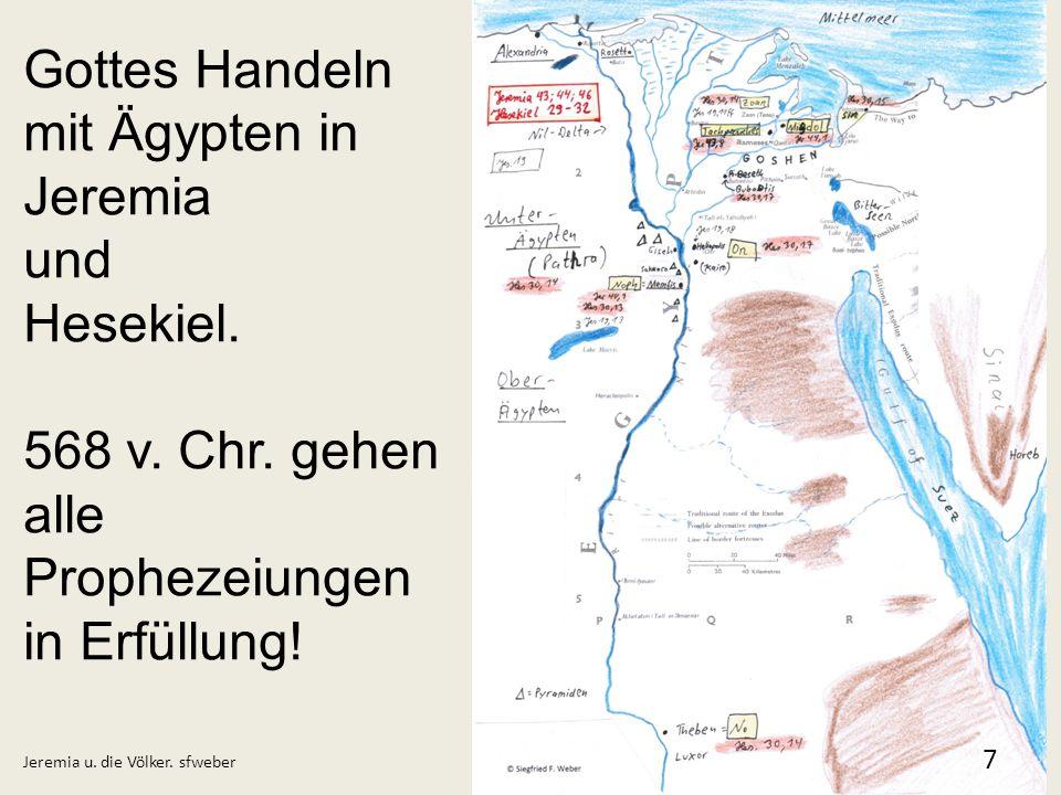 Jeremia u. die Völker. sfweber 7 Gottes Handeln mit Ägypten in Jeremia und Hesekiel. 568 v. Chr. gehen alle Prophezeiungen in Erfüllung!